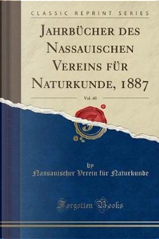 Jahrbücher des Nassauischen Vereins für Naturkunde, 1887, Vol. 40 (Classic Reprint) by Nassauischer Verein für Naturkunde