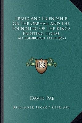 Fraud and Friendship or the Orphan and the Foundling of the King's Printing House by David Pae
