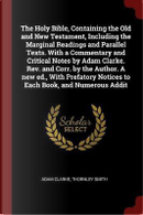 The Holy Bible, Containing the Old and New Testament, Including the Marginal Readings and Parallel Texts. with a Commentary and Critical Notes by Adam by Adam Clarke