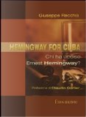 Hemingway for Cuba. Chi ha ucciso Ernest Hemingway? by Giuseppe Recchia