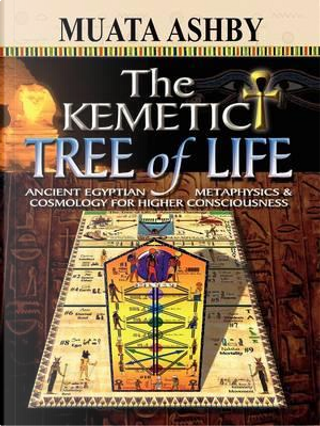 The Kemetic Tree of Life Ancient Egyptian Metaphysics and Cosmology for Higher Consciousness by Muata Ashby