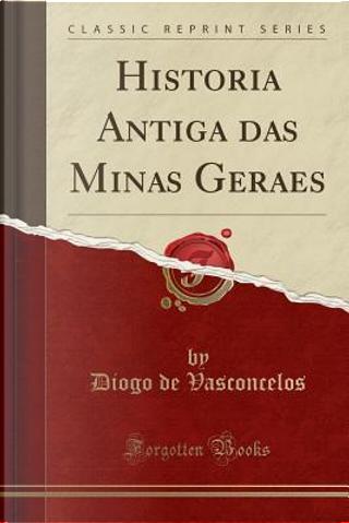Historia Antiga das Minas Geraes (Classic Reprint) by Diogo de Vasconcelos