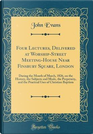 Four Lectures, Delivered at Worship-Street Meeting-House Near Finsbury Square, London by John Evans