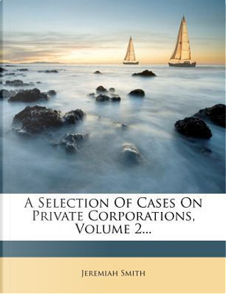 A Selection of Cases on Private Corporations, Volume 2... by Jeremiah Smith