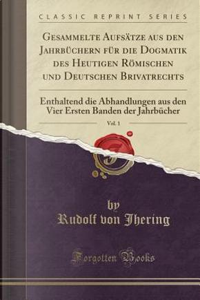 Gesammelte Aufs¿e aus den Jahrb¿chern f¿r die Dogmatik des Heutigen R¿mischen und Deutschen Brivatrechts, Vol. 1 by Rudolf Von Jhering