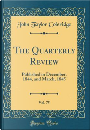 The Quarterly Review, Vol. 75 by John Taylor Coleridge