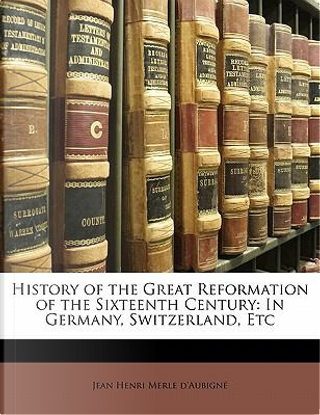 History of the Great Reformation of the Sixteenth Century by Jean Henri Merle D'Aubign