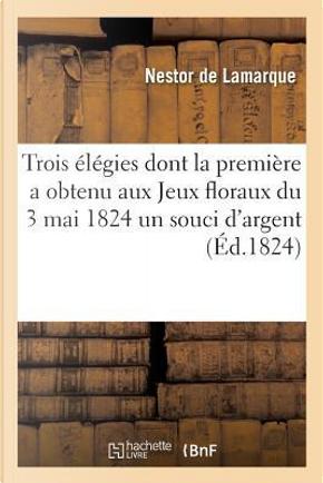 Trois Elegies Dont la Premiere a Obtenu aux Jeux Floraux du 3 Mai 1824 un Souci d'Argent by De Lamarque-N