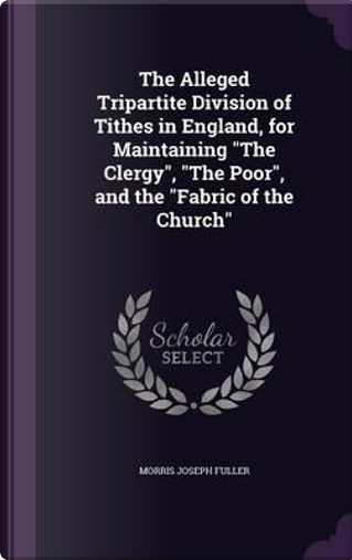 The Alleged Tripartite Division of Tithes in England, for Maintaining the Clergy, the Poor, and the Fabric of the Church by Morris Joseph Fuller