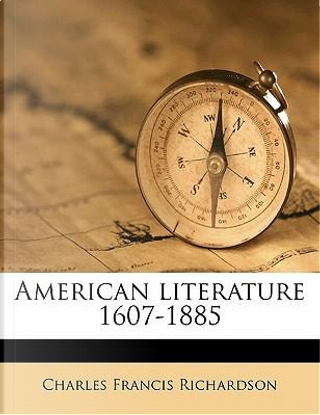 American Literature 1607-1885 by Charles Francis Richardson