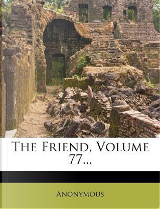 The Friend, Volume 77. by ANONYMOUS