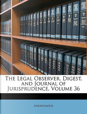 The Legal Observer, Digest, and Journal of Jurisprudence, Volume 36 by ANONYMOUS
