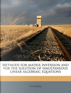 Methods for Matrix Inversion and for the Solution of Simultaneous Linear Algebraic Equations by J H Curtiss