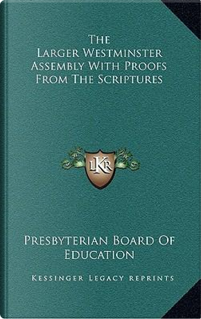 The Larger Westminster Assembly with Proofs from the Scriptures by Presbyterian Board of Education