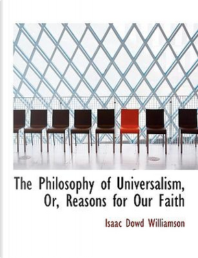 The Philosophy of Universalism, Or, Reasons for Our Faith by Isaac Dowd Williamson