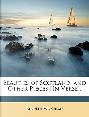 Beauties of Scotland, and Other Pieces [In Verse] by Kenneth M'lachlan