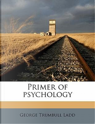 Primer of Psychology by George Trumbull Ladd
