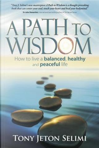 A Path to Wisdom by Tony Jeton Selimi