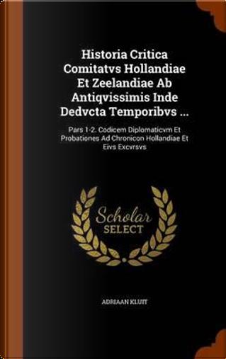 Historia Critica Comitatvs Hollandiae Et Zeelandiae AB Antiqvissimis Inde Dedvcta Temporibvs ... by Adriaan Kluit