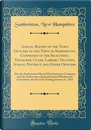 Annual Report of the Town Officers of the Town of Sanbornton, Comprised of the Selectmen, Treasurer, Clerk, Library, Trustees, School District, and ... and the Sanbornton Agricultural and Mecha by Sanbornton New Hampshire