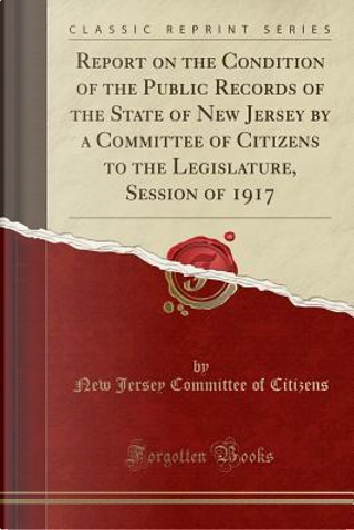 Report on the Condition of the Public Records of the State of New Jersey by a Committee of Citizens to the Legislature, Session of 1917 (Classic Reprint) by New Jersey Committee of Citizens