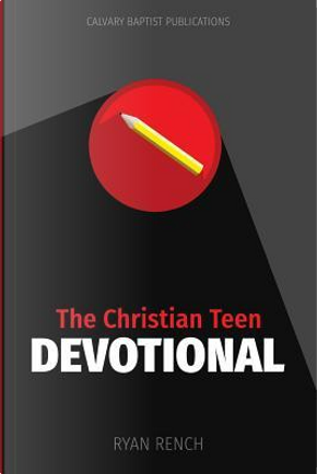 The Christian Teen Devotional by Ryan A. Rench