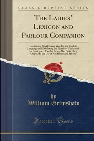 The Ladies' Lexicon and Parlour Companion by William Grimshaw