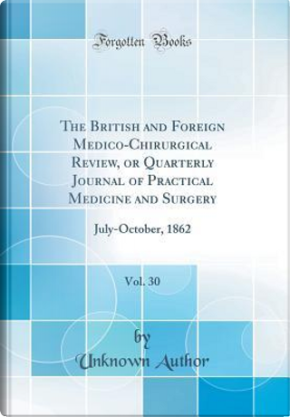 The British and Foreign Medico-Chirurgical Review, or Quarterly Journal of Practical Medicine and Surgery, Vol. 30 by Author Unknown