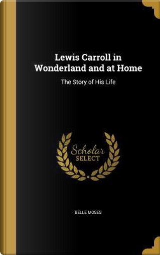 LEWIS CARROLL IN WONDERLAND & by Belle Moses