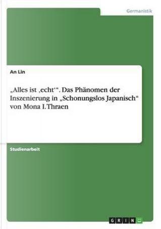 """""""Alles ist ,echt'"""". Das Phänomen der Inszenierung in """"Schonungslos Japanisch"""" von Mona I. Thraen by An Lin"""
