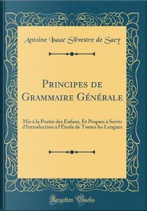Principes de Grammaire Générale by Antoine Isaac Silvestre De Sacy