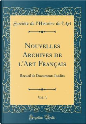 Nouvelles Archives de l'Art Français, Vol. 3 by Société de l'Histoire de l'Art