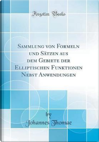 Sammlung von Formeln und Sätzen aus dem Gebiete der Elliptischen Funktionen Nebst Anwendungen (Classic Reprint) by Johannes Thomae