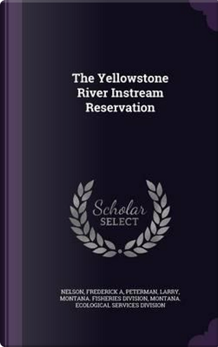 The Yellowstone River Instream Reservation by Frederick A Nelson