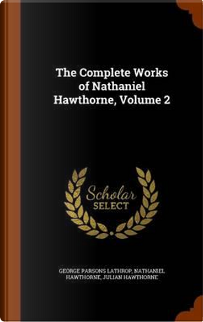 The Complete Works of Nathaniel Hawthorne Volume 2 by George Parsons Lathrop