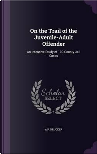 On the Trail of the Juvenile-Adult Offender by A P Drucker