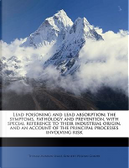Lead Poisoning and Lead Absorption; The Symptoms, Pathology and Prevention, with Special Reference to Their Industrial Origin, and an Account of the P by Thomas Morison Legge