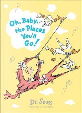 Oh, baby, the places you'll go by Dr. Seuss