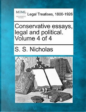 Conservative Essays, Legal and Political. Volume 4 of 4 by S S Nicholas