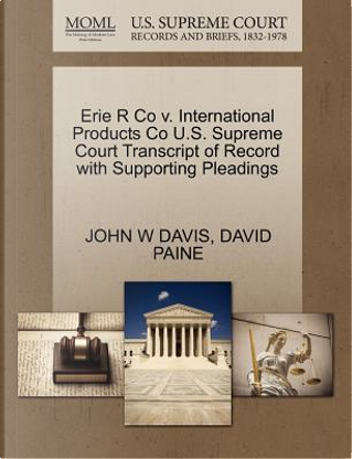 Erie R Co V. International Products Co U.S. Supreme Court Transcript of Record with Supporting Pleadings by John W. Davis