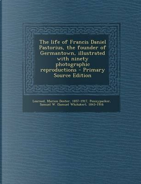 The Life of Francis Daniel Pastorius, the Founder of Germantown by Samuel Whitaker Pennypacker