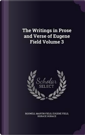 The Writings in Prose and Verse of Eugene Field Volume 3 by Roswell Martin Field