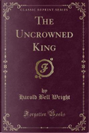 The Uncrowned King (Classic Reprint) by Harold Bell Wright