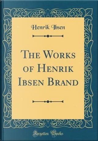 The Works of Henrik Ibsen Brand (Classic Reprint) by Henrik Ibsen