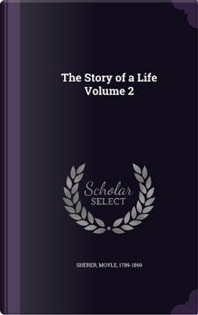The Story of a Life Volume 2 by Moyle Sherer