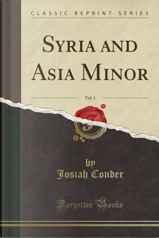 Syria and Asia Minor, Vol. 1 (Classic Reprint) by Josiah Conder