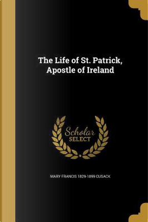 LIFE OF ST PATRICK APOSTLE OF by Mary Francis 1829-1899 Cusack