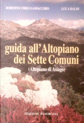 Guida all'altopiano dei Sette Comuni (altopiano di Asiago) by Roberto Chiej Gamacchio, Luca Baldi