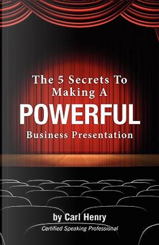 The 5 Secrets To Making A Powerful Business Presentation by Carl Henry