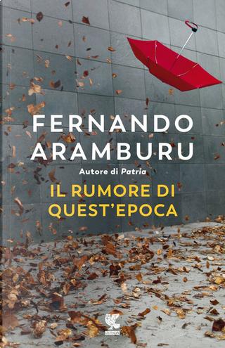 Il rumore di quest'epoca by Fernando Aramburu